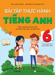 Bài tập thực hành tiếng Anh lớp 6 - Có đáp án (Theo chương trình mới của Bộ Giáo dục & Đào tạo)