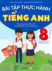 Bài tập thực hành tiếng Anh lớp 8 - Có đáp án (Theo chương trình mới của Bộ Giáo dục & Đào tạo)
