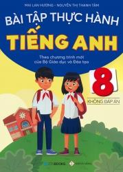 Bài tập thực hành tiếng Anh lớp 8 - Không đáp án (Theo chương trình mới của Bộ Giáo dục & Đào tạo)