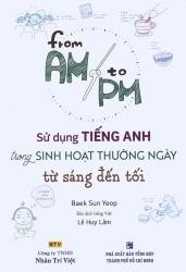 From AM to PM - Sử dụng tiếng Anh trong sinh hoạt thường ngày từ sáng đến tối (kèm CD)